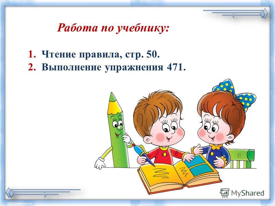 Работа по учебнику: 1. Чтение правила, стр. 50. 2. Выполнение упражнения 471.