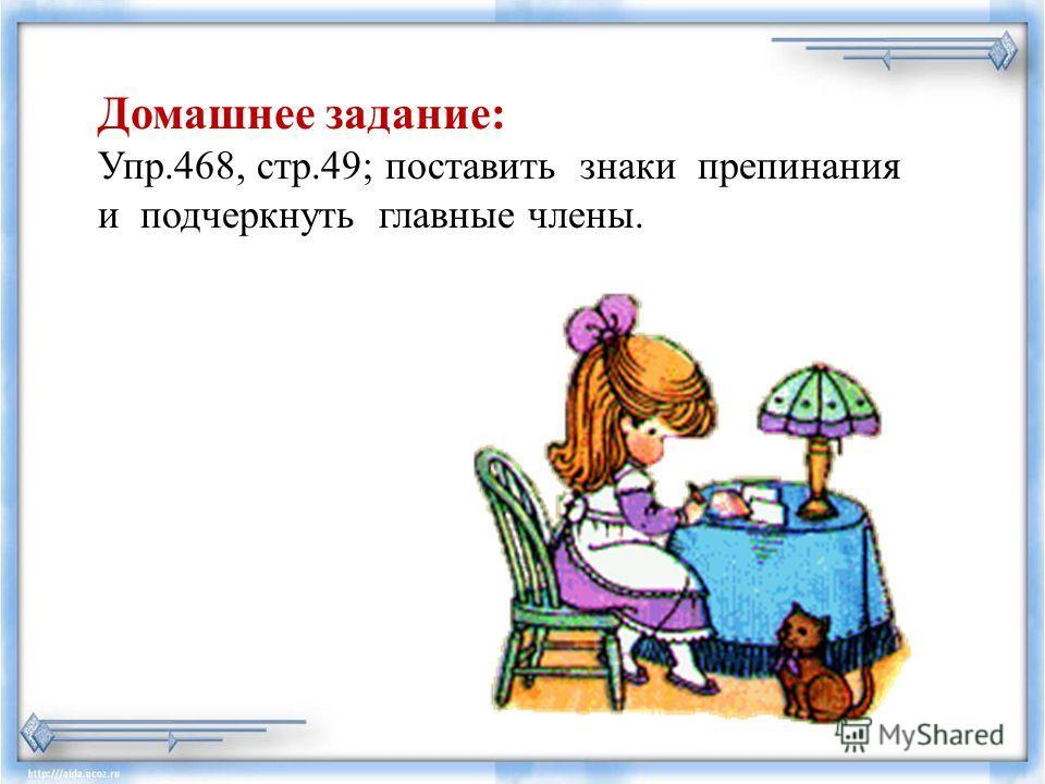 Домашнее задание: Упр.468, стр.49; поставить знаки препинания и подчеркнуть главные члены.