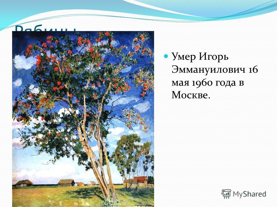 Рябины. Умер Игорь Эммануилович 16 мая 1960 года в Москве.
