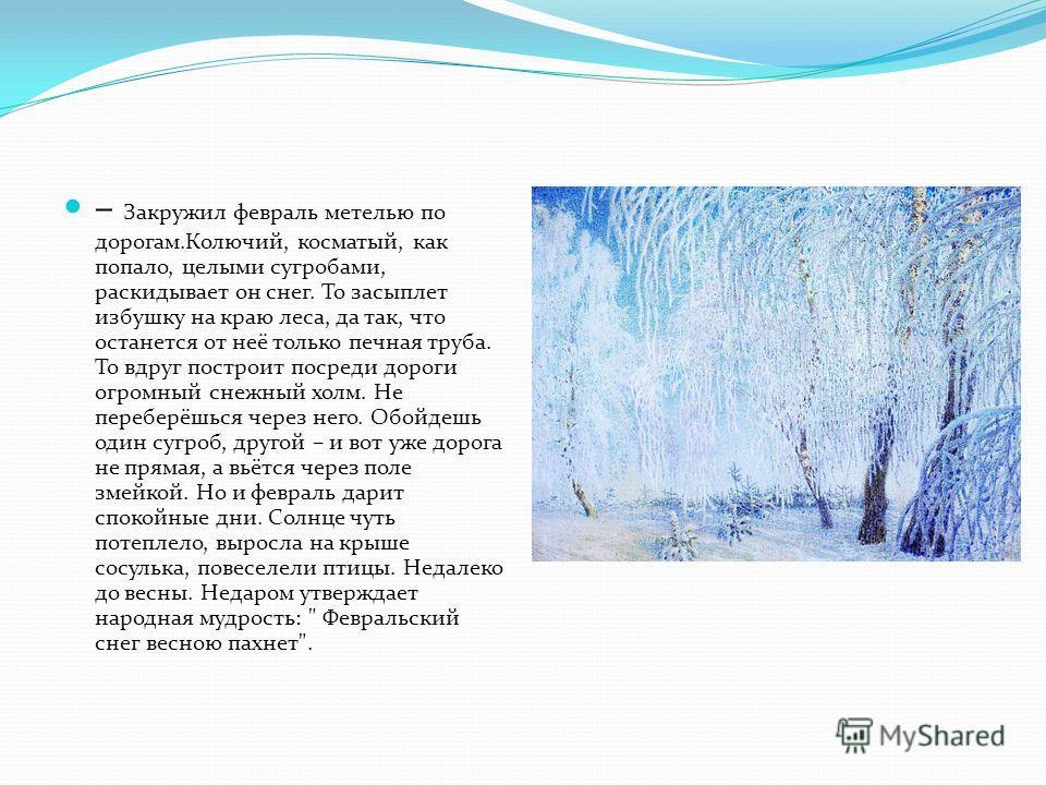 – Закружил февраль метелью по дорогам.Колючий, косматый, как попало, целыми сугробами, раскидывает он снег. То засыплет избушку на краю леса, да так, что останется от неё только печная труба. То вдруг построит посреди дороги огромный снежный холм. Не
