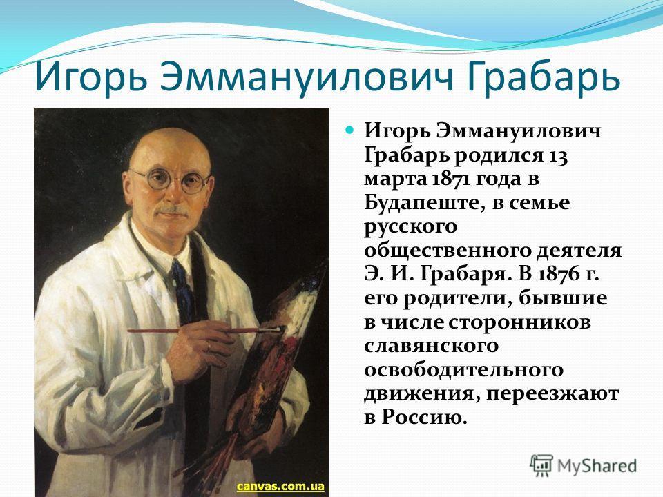 Игорь Эммануилович Грабарь Игорь Эммануилович Грабарь родился 13 марта 1871 года в Будапеште, в семье русского общественного деятеля Э. И. Грабаря. В 1876 г. его родители, бывшие в числе сторонников славянского освободительного движения, переезжают в