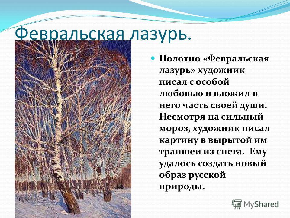 Февральская лазурь. Полотно «Февральская лазурь» художник писал с особой любовью и вложил в него часть своей души. Несмотря на сильный мороз, художник писал картину в вырытой им траншеи из снега. Ему удалось создать новый образ русской природы.
