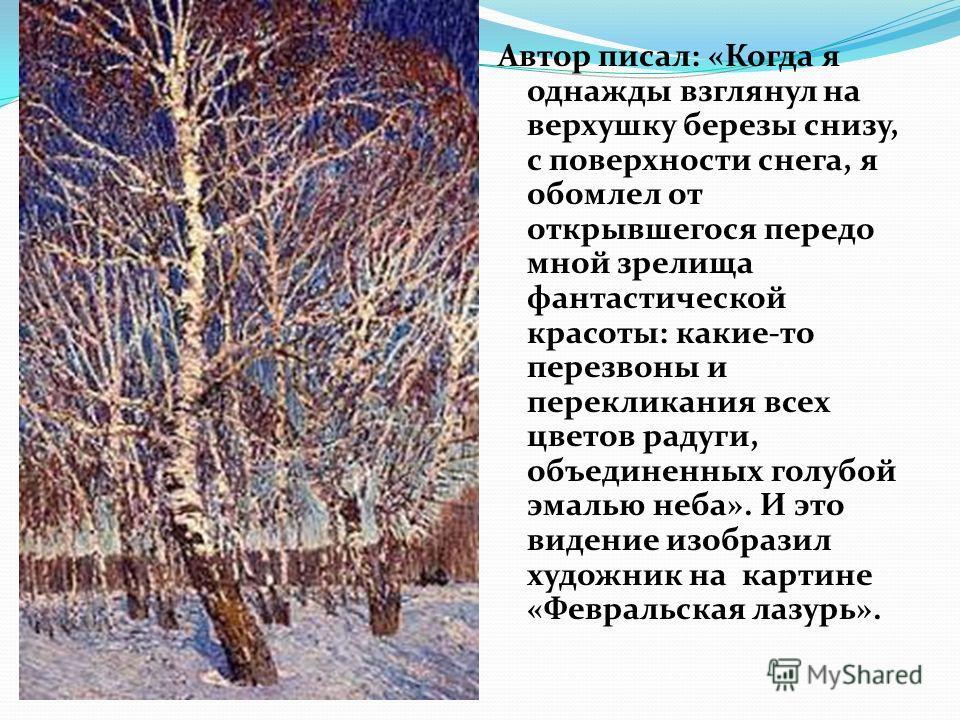 Автор писал: «Когда я однажды взглянул на верхушку березы снизу, с поверхности снега, я обомлел от открывшегося передо мной зрелища фантастической красоты: какие-то перезвоны и перекликания всех цветов радуги, объединенных голубой эмалью неба». И это