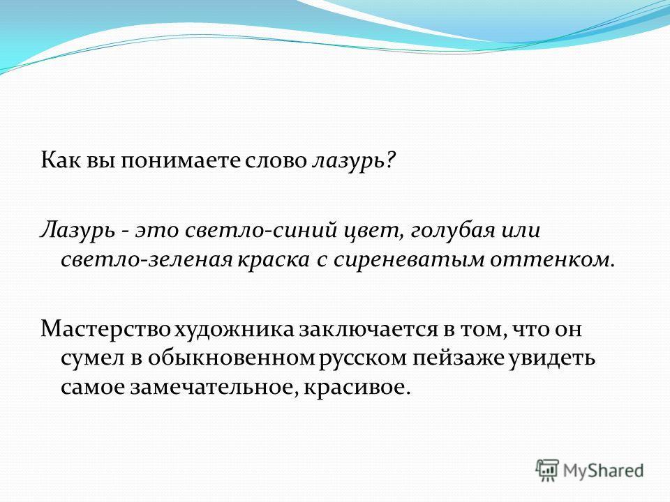 Как вы понимаете слово лазурь? Лазурь - это светло-синий цвет, голубая или cвemло-зеленая краска с сиреневатым оттенком. Мастерство художника заключается в том, что он сумел в обыкновенном русском пейзаже увидеть самое замечательное, красивое.