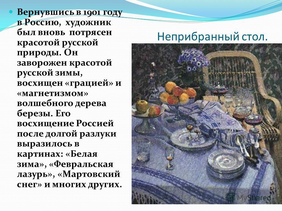 Неприбранный стол. Вернувшись в 1901 году в Россию, художник был вновь потрясен красотой русской природы. Он заворожен красотой русской зимы, восхищен «грацией» и «магнетизмом» волшебного дерева березы. Его восхищение Россией после долгой разлуки выр