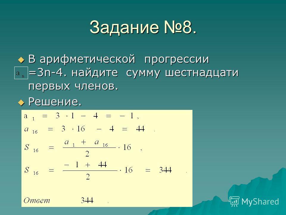 Задание 8. В арифметической прогрессии =3n-4. найдите сумму шестнадцати первых членов. В арифметической прогрессии =3n-4. найдите сумму шестнадцати первых членов. Решение. Решение.