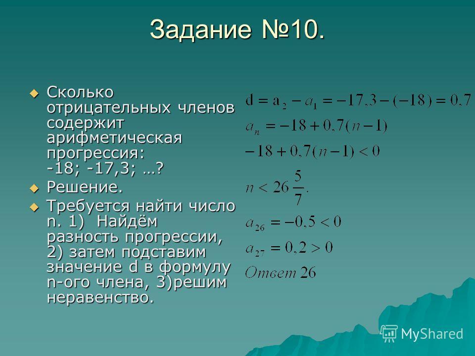 Задание 10. Сколько отрицательных членов содержит арифметическая прогрессия: -18; -17,3; …? Решение. Требуется найти число n. 1) Найдём разность прогрессии, 2) затем подставим значение d в формулу n-ого члена, 3)решим неравенство.