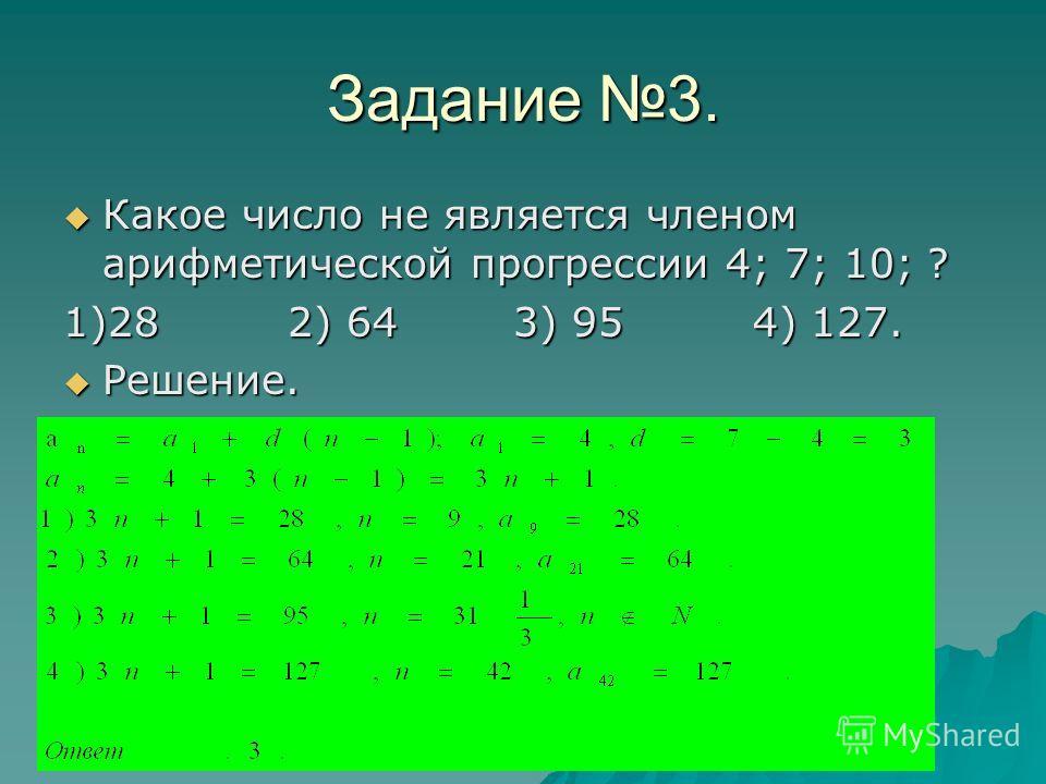 Задание 3. Какое число не является членом арифметической прогрессии 4; 7; 10; ? Какое число не является членом арифметической прогрессии 4; 7; 10; ? 1)28 2) 64 3) 95 4) 127. Решение. Решение.