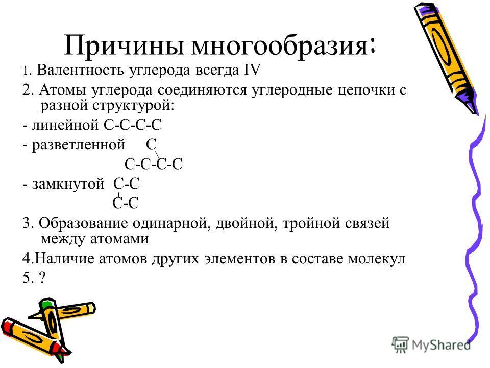 Причины многообразия : 1. Валентность углерода всегда IV 2. Атомы углерода соединяются углеродные цепочки с разной структурой: - линейной С-С-С-С - разветленной С С-С-С-С - замкнутой С-С С-С 3. Образование одинарной, двойной, тройной связей между ато