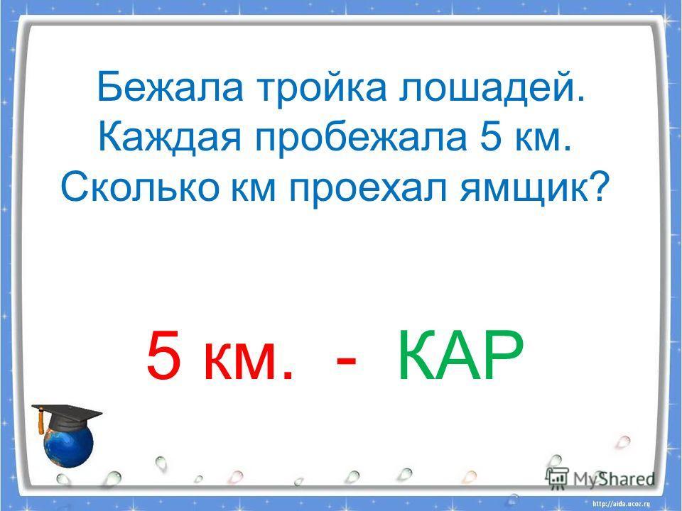 Бежала тройка лошадей. Каждая пробежала 5 км. Сколько км проехал ямщик? 5 км. - КАР