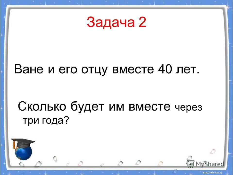 Задача 2 Ване и его отцу вместе 40 лет. Сколько будет им вместе через три года?