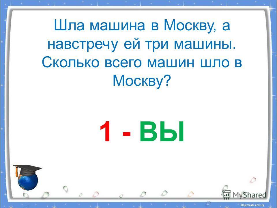 Шла машина в Москву, а навстречу ей три машины. Сколько всего машин шло в Москву? 1 - ВЫ