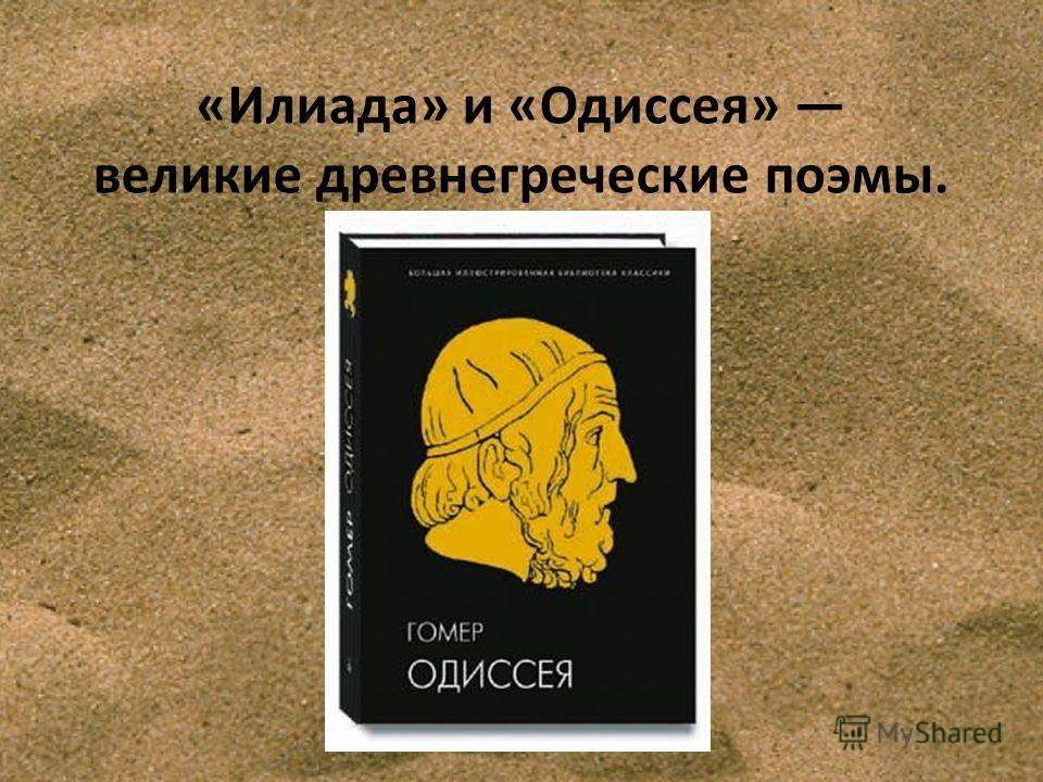 «Илиада» и «Одиссея» великие древнегреческие поэмы.