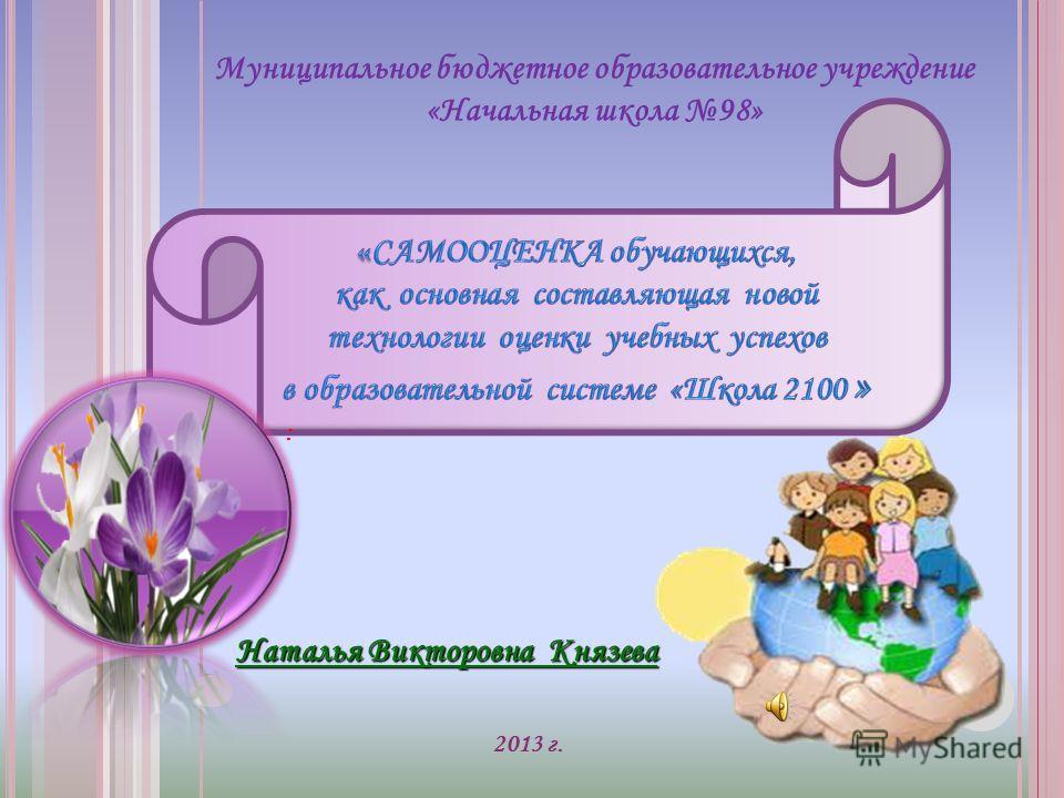 Муниципальное бюджетное образовательное учреждение «Начальная школа 98» 2013 г. : Наталья Викторовна Князева