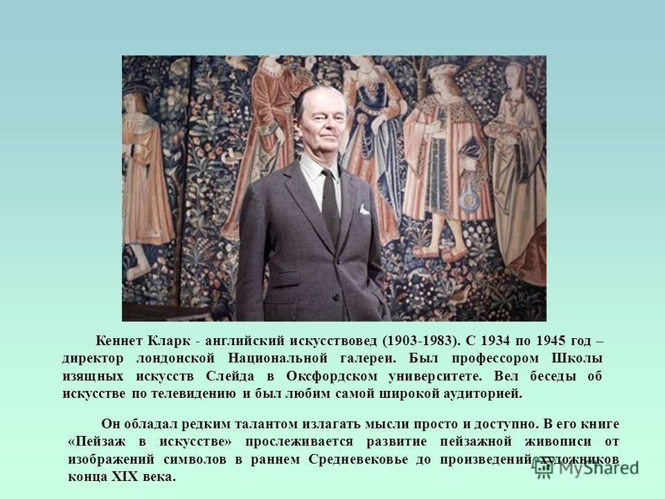 Кеннет Кларк - английский искусствовед (1903-1983). С 1934 по 1945 год – директор лондонской Национальной галереи. Был профессором Школы изящных искусств Слейда в Оксфордском университете. Вел беседы об искусстве по телевидению и был любим самой широ