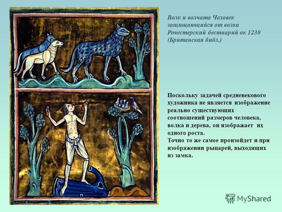 Волк и волчата Человек защищающийся от волка Рочестерский бестиарий ок 1230 (Британская библ.) Поскольку задачей средневекового художника не является изображение реально существующих соотношений размеров человека, волка и дерева, он изображает их одн