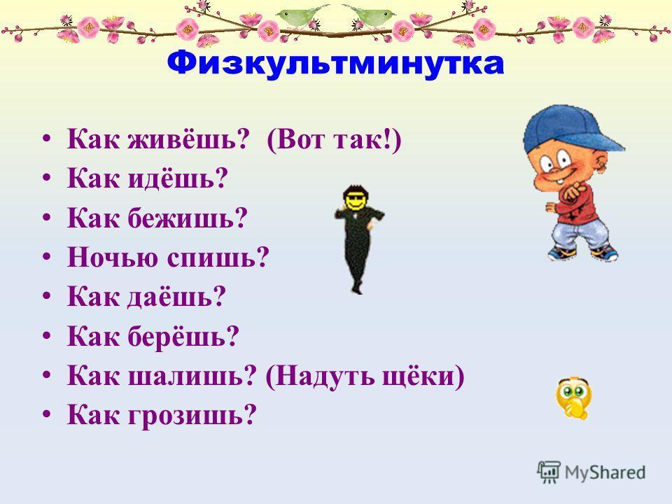 Физкультминутка Как живёшь? (Вот так!) Как идёшь? Как бежишь? Ночью спишь? Как даёшь? Как берёшь? Как шалишь? (Надуть щёки) Как грозишь?