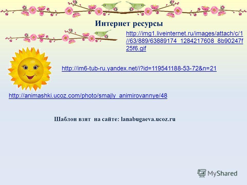 Интернет ресурсы http://animashki.ucoz.com/photo/smajly_animirovannye/48 Шаблон взят на сайте: lanabugaeva.ucoz.ru http://img1.liveinternet.ru/images/attach/c/1 //63/889/63889174_1284217608_8b90247f 25f6.gif http://im6-tub-ru.yandex.net/i?id=11954118
