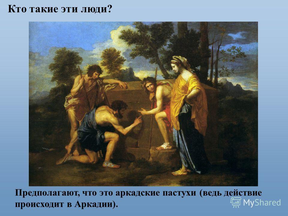 Кто такие эти люди? Предполагают, что это аркадские пастухи (ведь действие происходит в Аркадии).