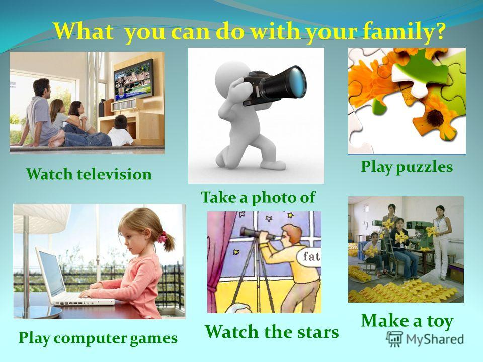 What you can do with your family? Watch television Play puzzles Take a photo of Play computer games Make a toy Watch the stars