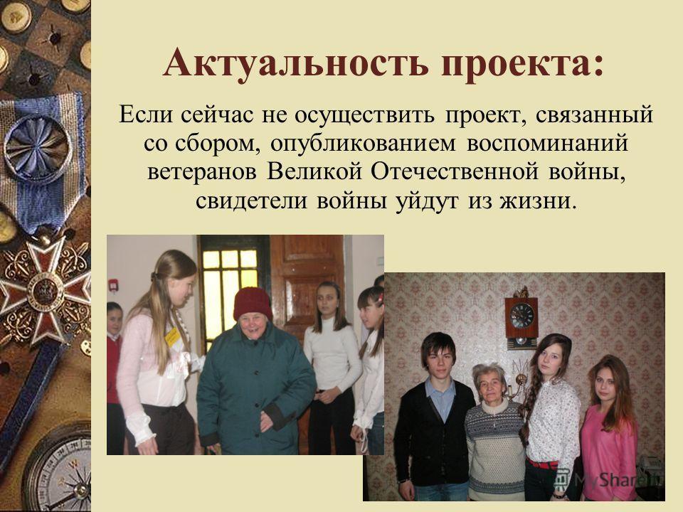 Актуальность проекта: Если сейчас не осуществить проект, связанный со сбором, опубликованием воспоминаний ветеранов Великой Отечественной войны, свидетели войны уйдут из жизни.