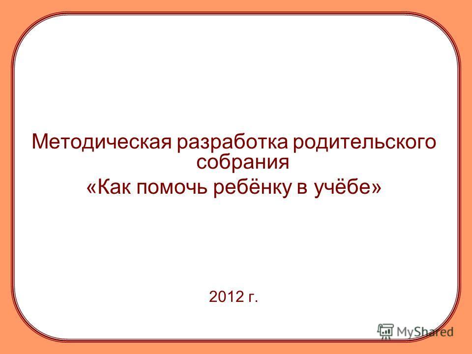 Методическая разработка родительского собрания «Как помочь ребёнку в учёбе» 2012 г.