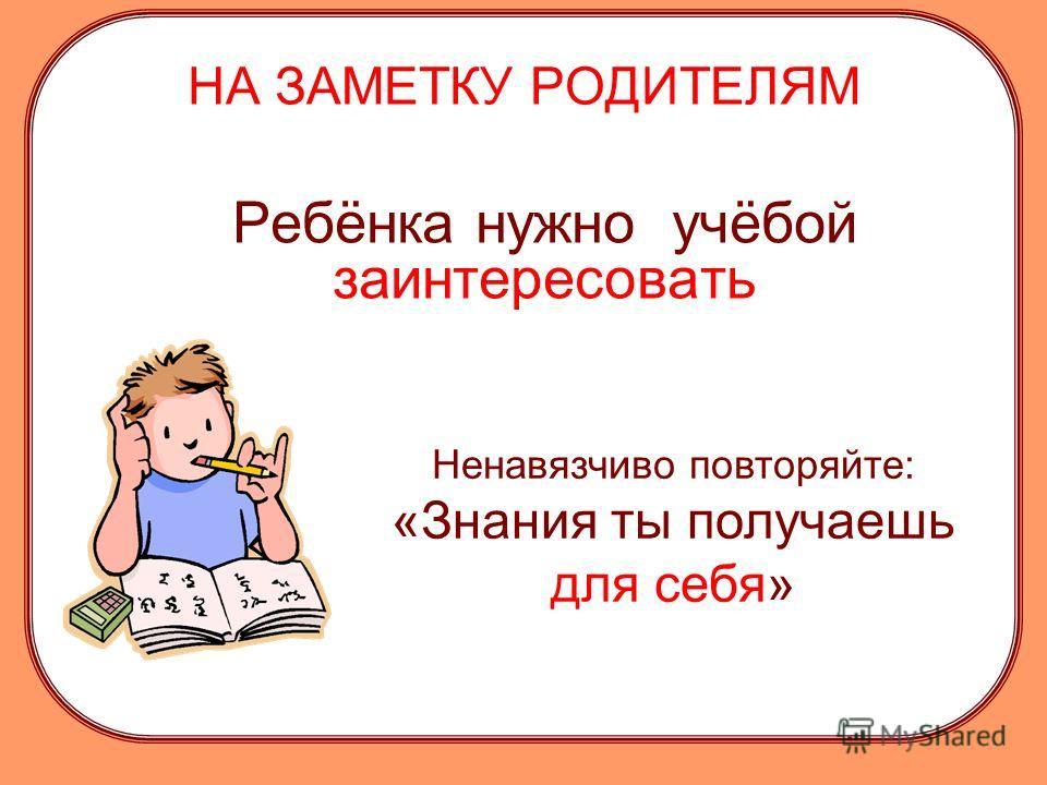 НА ЗАМЕТКУ РОДИТЕЛЯМ Ребёнка нужно учёбой заинтересовать Ненавязчиво повторяйте: «Знания ты получаешь для себя»