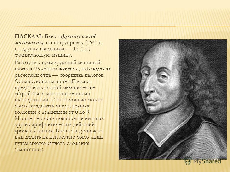 ПАСКАЛЬ Блез - французский математик, сконструировал (1641 г., по другим сведениям 1642 г.) суммирующую машину. Работу над суммирующей машиной начал в 19-летнем возрасте, наблюдая за расчетами отца сборщика налогов. Суммирующая машина Паскаля предста