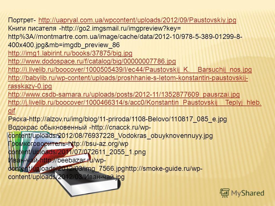 Портрет- http://uapryal.com.ua/wpcontent/uploads/2012/09/Paustovskiy.jpghttp://uapryal.com.ua/wpcontent/uploads/2012/09/Paustovskiy.jpg Книги писателя -http://go2.imgsmail.ru/imgpreview?key= http%3A//montmartre.com.ua/image/cache/data/2012-10/978-5-3