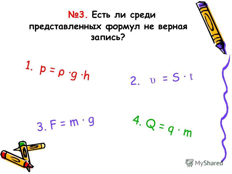 3. Есть ли среди представленных формул не верная запись? 1. p = ρ ·g ·h 2. υ = S · t 4. Q = q · m 3. F = m · g