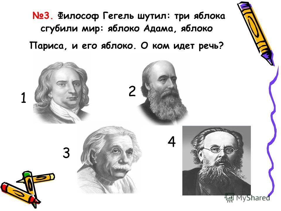 3. Философ Гегель шутил: три яблока сгубили мир: яблоко Адама, яблоко Париса, и его яблоко. О ком идет речь? 1 2 3 4