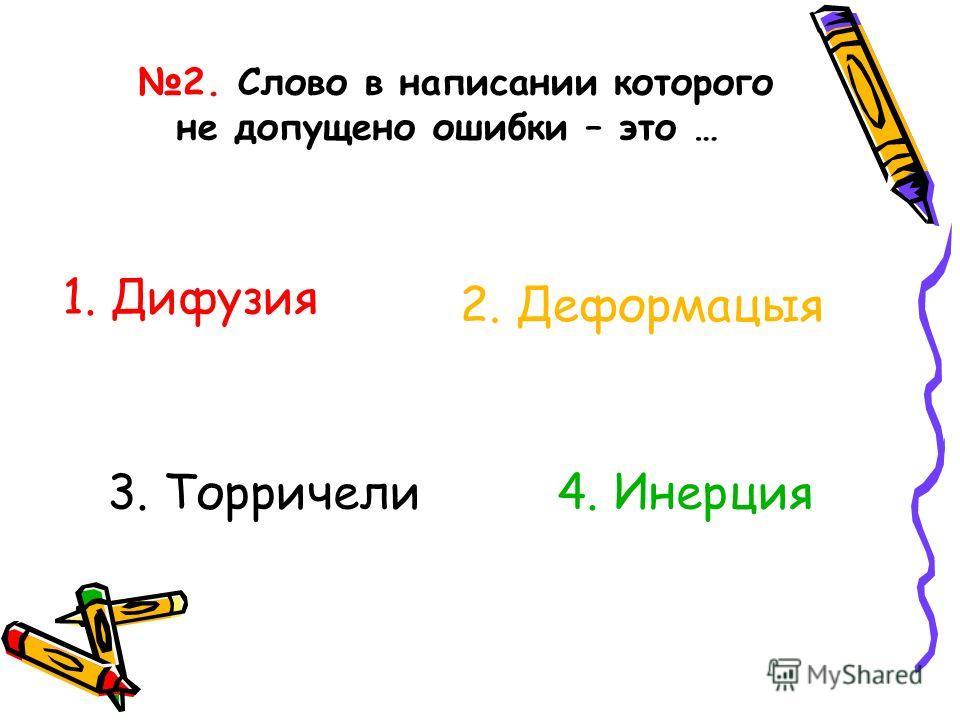 2. Слово в написании которого не допущено ошибки – это … 1. Дифузия 2. Деформацыя 3. Торричели4. Инерция