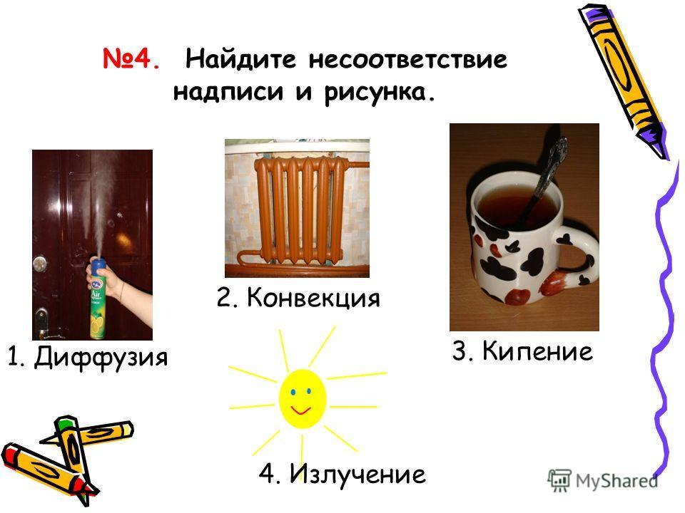 4. Найдите несоответствие надписи и рисунка. 3. Кипение 4. Излучение 2. Конвекция 1. Диффузия