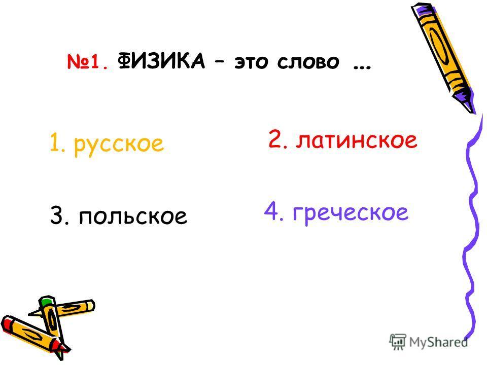 1. ФИЗИКА – это слово … 3. польское 1. русское 2. латинское 4. греческое