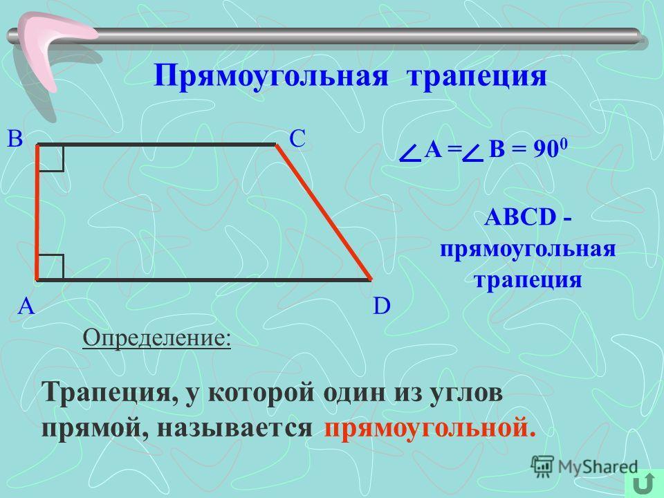 Прямоугольная трапеция Определение: Трапеция, у которой один из углов прямой, называется прямоугольной. A BC D ABCD - прямоугольная трапеция A = В = 90 0