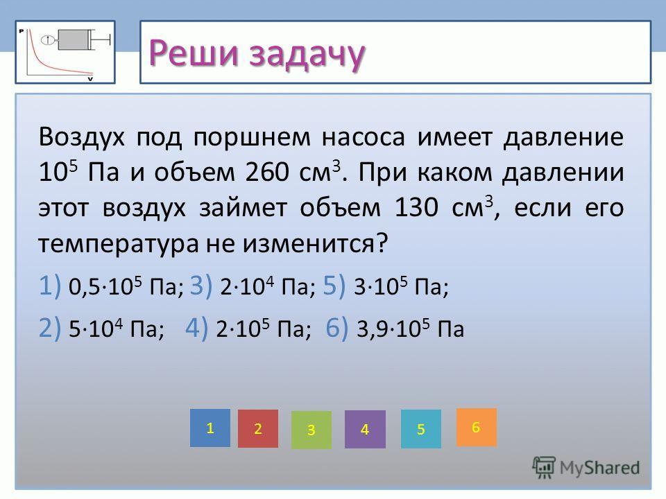 Реши задачу Воздух под поршнем насоса имеет давление 10 5 Па и объем 260 см 3. При каком давлении этот воздух займет объем 130 см 3, если его температура не изменится? 1) 0,5·10 5 Па; 3) 2·10 4 Па; 5) 3·10 5 Па; 2) 5·10 4 Па; 4) 2·10 5 Па; 6) 3,9·10