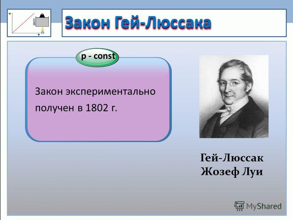 Закон Гей-Люссака Гей-Люссак Жозеф Луи р - const Закон экспериментально получен в 1802 г.