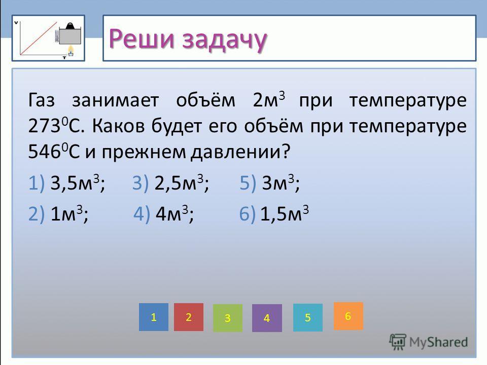 Реши задачу Газ занимает объём 2м 3 при температуре 273 0 С. Каков будет его объём при температуре 546 0 С и прежнем давлении? 1) 3,5м 3 ; 3) 2,5м 3 ; 5) 3м 3 ; 2) 1м 3 ; 4) 4м 3 ; 6) 1,5м 3 5 2 6 1 4 3