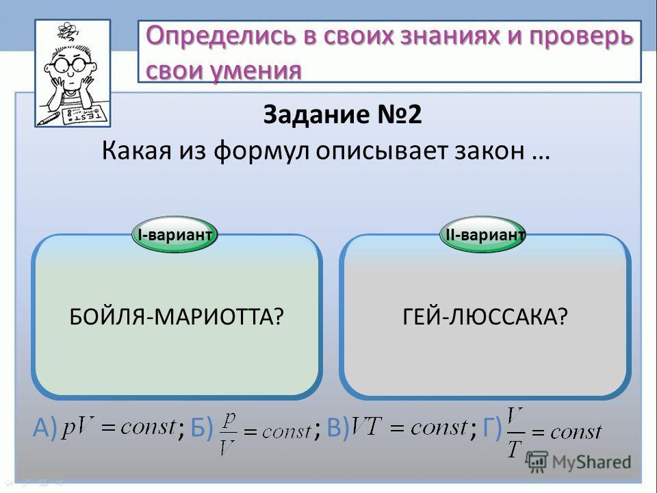 Определись в своих знаниях и проверь свои умения Какая из формул описывает закон … БОЙЛЯ-МАРИОТТА? I-вариант ГЕЙ-ЛЮССАКА? II-вариант А) ; Б) ; В) ; Г) Задание 2