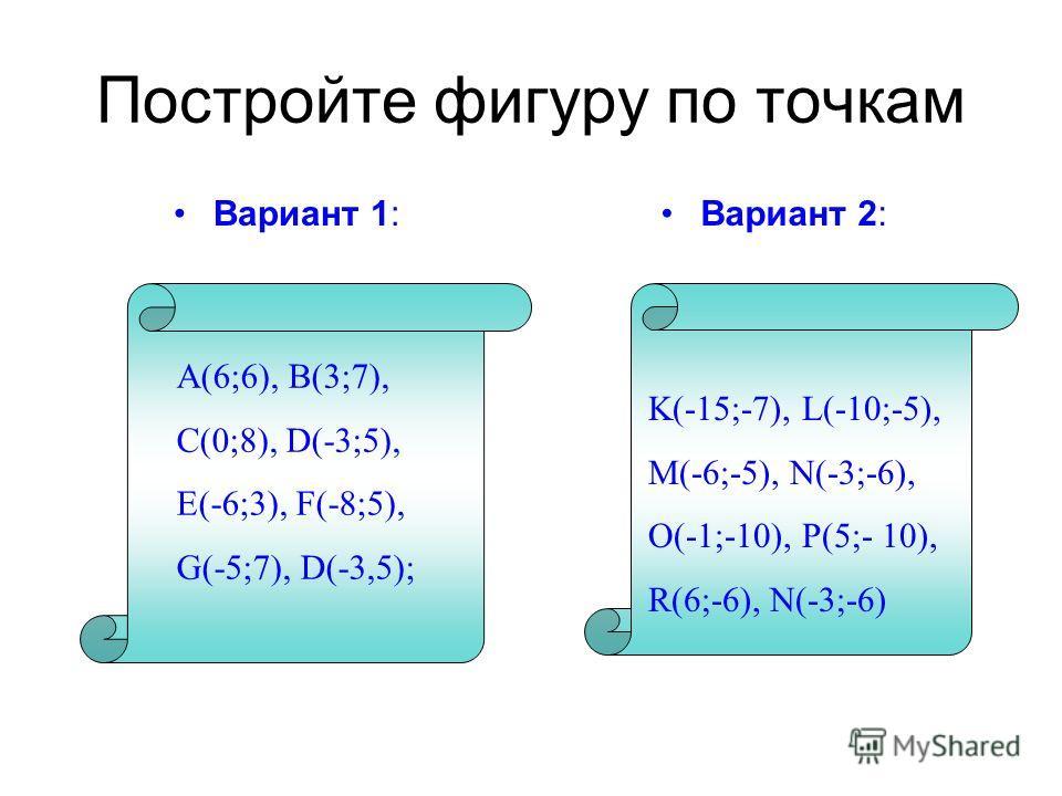 Постройте фигуру по точкам Вариант 1:Вариант 2: A(6;6), B(3;7), C(0;8), D(-3;5), E(-6;3), F(-8;5), G(-5;7), D(-3,5); K(-15;-7), L(-10;-5), M(-6;-5), N(-3;-6), O(-1;-10), P(5;- 10), R(6;-6), N(-3;-6)