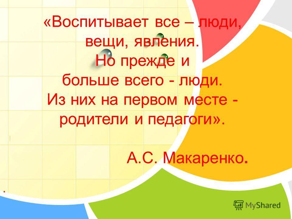 «Воспитывает все – люди, вещи, явления. Но прежде и больше всего - люди. Из них на первом месте - родители и педагоги». А.С. Макаренко..