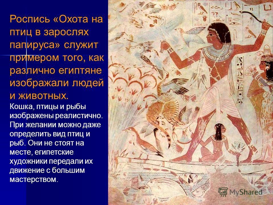 Роспись «Охота на птиц в зарослях папируса» служит примером того, как различно египтяне изображали людей и животных. Кошка, птицы и рыбы изображены реалистично. При желании можно даже определить вид птиц и рыб. Они не стоят на месте, египетские худож