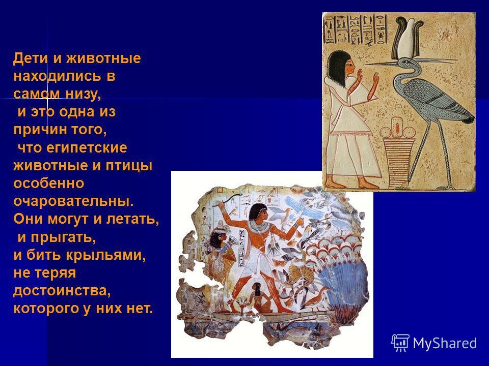 Дети и животные находились в самом низу, и это одна из причин того, что египетские животные и птицы особенно очаровательны. Они могут и летать, и прыгать, и бить крыльями, не теряя достоинства, которого у них нет.
