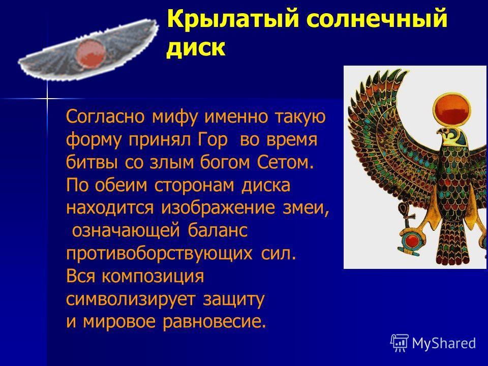 Крылатый солнечный диск Согласно мифу именно такую форму принял Гор во время битвы со злым богом Сетом. По обеим сторонам диска находится изображение змеи, означающей баланс противоборствующих сил. Вся композиция символизирует защиту и мировое равнов