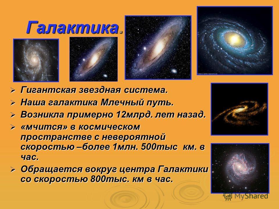 Галактика. Гигантская звездная система. Гигантская звездная система. Наша галактика Млечный путь. Наша галактика Млечный путь. Возникла примерно 12млрд. лет назад. Возникла примерно 12млрд. лет назад. «мчится» в космическом пространстве с невероятной