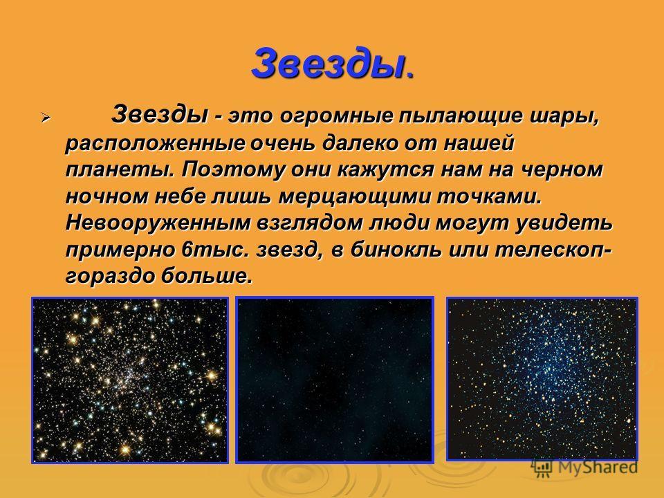 Звезды. Звезды - это огромные пылающие шары, расположенные очень далеко от нашей планеты. Поэтому они кажутся нам на черном ночном небе лишь мерцающими точками. Невооруженным взглядом люди могут увидеть примерно 6тыс. звезд, в бинокль или телескоп- г