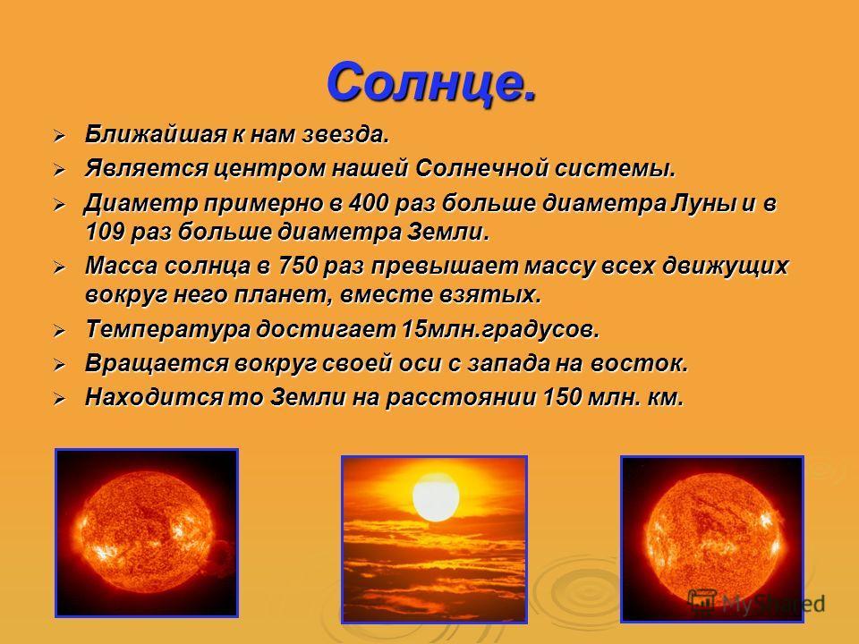 Солнце. Ближайшая к нам звезда. Ближайшая к нам звезда. Является центром нашей Солнечной системы. Является центром нашей Солнечной системы. Диаметр примерно в 400 раз больше диаметра Луны и в 109 раз больше диаметра Земли. Диаметр примерно в 400 раз