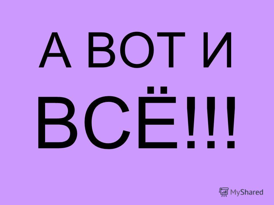 А ВОТ И ВСЁ!!!