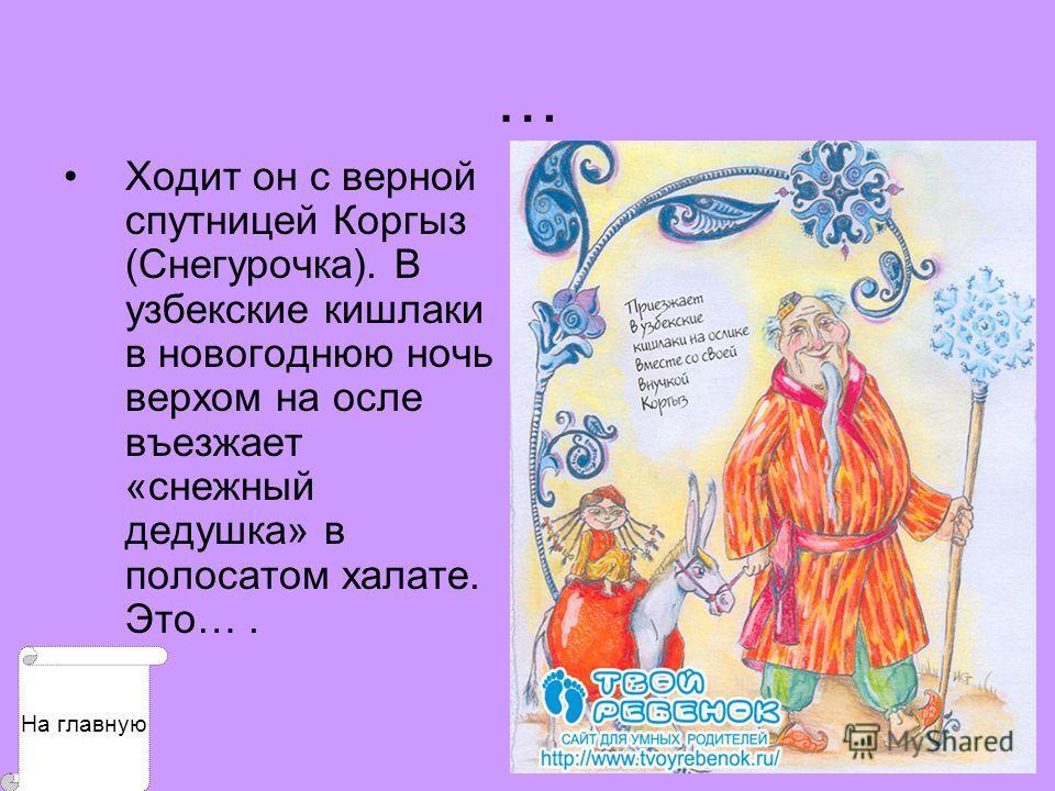 … Ходит он с верной спутницей Коргыз (Снегурочка). В узбекские кишлаки в новогоднюю ночь верхом на осле въезжает «снежный дедушка» в полосатом халате. Это…. На главную