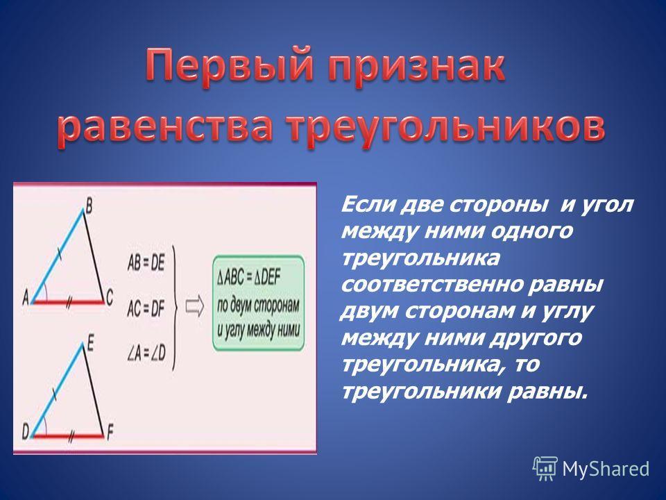 Если две стороны и угол между ними одного треугольника соответственно равны двум сторонам и углу между ними другого треугольника, то треугольники равны.